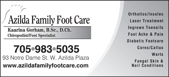 Azilda Family Foot Care (705-983-5035) - Display Ad - Foot Ache & Pain Chiropodist/Foot Specialist Diabetic Footcare Corns/Callus 705 983 5035 Warts 93 Notre Dame St. W. Azilda Plaza Notre Dame StW. Azilda Plaz Fungal Skin & Nail Conditions www.azildafamilyfootcare.com Orthotics/Insoles Laser Treatment Azilda Family Foot Care Ingrown Toenails Kaarina Gorham, B.Sc., D.Ch.Kaarina GorhamB.Sc D.Ch.