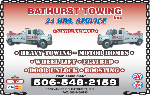 Bathurst Towing (506-548-2159) - Display Ad - BATHURST TOWING Inc. 24 HRS. SERVICE 24 HRS. SERVICE24 H VICE SERVICE BILINGUEUE HEAVY TOWING - MOTOR HOMESHEAVYTOW RTOHOMES WHEEL LIFT FLATBED DOOR UNLOCK BOOSTING PROP FREDDY KENNY 506-548-2159 1035 VANIER BD. BATHURST, N.B. FAX: 506-546-8790