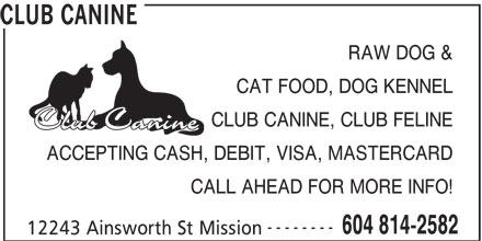 Club Canine (604-814-2582) - Annonce illustrée======= - CALL AHEAD FOR MORE INFO! -------- 604 814-2582 12243 Ainsworth St Mission CLUB CANINE RAW DOG & CAT FOOD, DOG KENNEL CLUB CANINE, CLUB FELINE ACCEPTING CASH, DEBIT, VISA, MASTERCARD CALL AHEAD FOR MORE INFO! -------- 604 814-2582 12243 Ainsworth St Mission CLUB CANINE RAW DOG & CAT FOOD, DOG KENNEL CLUB CANINE, CLUB FELINE ACCEPTING CASH, DEBIT, VISA, MASTERCARD