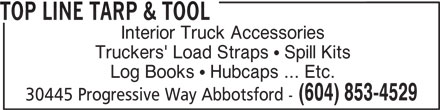 Top Line Tarp & Tool (604-853-4529) - Display Ad - TOP LINE TARP & TOOL Interior Truck Accessories Truckers' Load Straps   Spill Kits Log Books   Hubcaps ... Etc. (604) 853-4529 30445 Progressive Way Abbotsford -