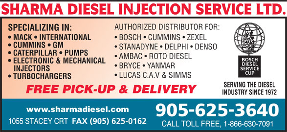 Sharma Diesel Injection Service Ltd (905-625-3640) - Display Ad - AUTHORIZED DISTRIBUTOR FOR: SPECIALIZING IN: MACK   INTERNATIONAL BOSCH   CUMMINS   ZEXEL CUMMINS   GM STANADYNE   DELPHI   DENSO CATERPILLAR   PUMPS AMBAC   ROTO DIESEL ELECTRONIC & MECHANICAL BRYCE   YANMAR INJECTORS LUCAS C.A.V & SIMMS TURBOCHARGERS SERVING THE DIESEL FREE PICK-UP & DELIVERY INDUSTRY SINCE 1972 www.sharmadiesel.com