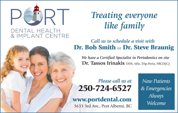 Port Dental Health Centre (250-724-6527) - Display Ad - www.portdental.com Welcome 3633 3rd Ave., Port Alberni, BC Treating everyone Call us to schedule a visit with Dr. Bob Smith or Dr. Steve Braunig We have a Certified Specialist in Periodontics on site Dr. Tassos Irinakis like family DDS, MSc, Dip.Perio, FRCD(C) Please call us at New Patients & Emergencies 250-724-6527 Always