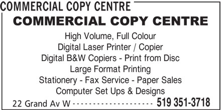 Commercial Copy Center (519-351-3718) - Display Ad - COMMERCIAL COPY CENTRE High Volume, Full Colour Digital Laser Printer / Copier Digital B&W Copiers - Print from Disc Large Format Printing Stationery - Fax Service - Paper Sales Computer Set Ups & Designs -------------------- 519 351-3718 22 Grand Av W