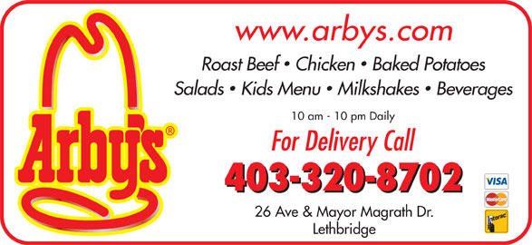 Arby's (403-320-8702) - Display Ad - www.arbys.com Roast Beef  Chicken  Baked Potatoes Salads  Kids Menu  Milkshakes  Beverages 10 am - 10 pm Daily For Delivery Call 403-320-8702 26 Ave & Mayor Magrath Dr. Lethbridge