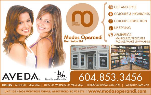 Modas Operandi Hair Salon Ltd (604-853-3456) - Display Ad - FACIALS/MAKE-UP/WAXING COLOURS & HIGHLIGHTS COLOUR CORRECTION MODAS HOURS : MONDAY 12PM-9PM TUESDAY-WEDNESDAY 9AM-9PM THURSDAY-FRIDAY 9AM-7PM SATURDAY 8AM-4PM UNIT 102 - 2636 MONTROSE AVENUE, ABBOTSFORD, BC V2S 3T6 www.modasoperandi.com 604.853.3456 UP STYLING AESTHETICS Modas Operandi MANICURES/PEDICURES OPERANDI Hair Salon Ltd CUT AND STYLE