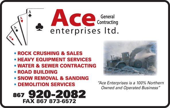 Ace Enterprises Ltd (867-920-2082) - Display Ad - Ace enterprises ltd. ROCK CRUSHING & SALES HEAVY EQUIPMENT SERVICES WATER & SEWER CONTRACTING ROAD BUILDING SNOW REMOVAL & SANDING Ace Enterprises is a 100% Northern DEMOLITION SERVICES Owned and Operated Business 867 920-2082 FAX 867 873-6572