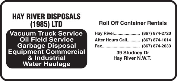 Hay River Disposals (1985) Ltd (867-874-2720) - Display Ad - HAY RIVER DISPOSALS Roll Off Container Rentals (1985) LTD Hay River...................... (867) 874-2720 Vacuum Truck Service After Hours Call........... (867) 874-1014 Oil Field Service Fax................................  (867) 874-2633 Garbage Disposal cia Equipment Commer 39 Studney Dr Hay River N.W.T. & Industrial Water Haulage