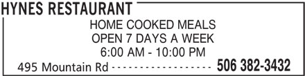 Hynes Restaurant (506-382-3432) - Annonce illustrée======= - 6:00 AM - 10:00 PM HOME COOKED MEALS OPEN 7 DAYS A WEEK ------------------ 506 382-3432 495 Mountain Rd HYNES RESTAURANT