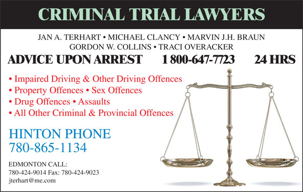 TerHart Jan A (780-865-1134) - Display Ad - CRIMINAL TRIAL LAWYERS JAN A. TERHART   MICHAEL CLANCY   MARVIN J.H. BRAUN GORDON W. COLLINS   TRACI OVERACKER ADVICE UPON ARREST       1 800-647-7723       24 HRS Impaired Driving & Other Driving Offences Property Offences   Sex Offences Drug Offences   Assaults All Other Criminal & Provincial Offences 780-865-1134 EDMONTON CALL: 780-424-9014 Fax: 780-424-9023 HINTON PHONE