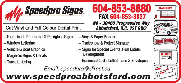 Speedpro Signs (604-853-8880) - Display Ad - - Vehicle & Boat Graphics - Signs for Special Events, Real Estate, Development GreenRidge - Magnetic Signs & Decals Realty - Business Cards, Letterheads & Envelopes - Truck Lettering www.speedproabbotsford.com 604-853-8880 BREAD   PIES     CAKES   BUNS FAX 604-853-8837 Joe'ses9 #6 - 30465 Progressive Way Bob & J Plumbing 87-65 49 43 Abbotsford, B.C. V2T 6W3 - Vinyl & Paper Banners - Store-front, Directional & Plexiglass Signs RANDOPENING!GRANDOPENING! - Tradeshow & Project Signage - Window Lettering