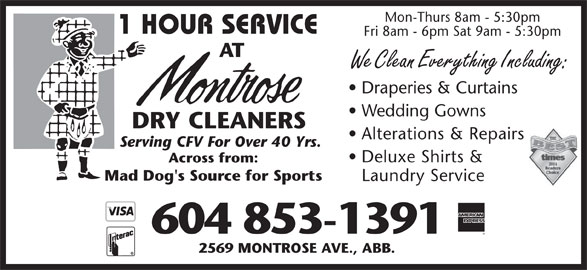 Montrose Dry Cleaners (604-853-1391) - Annonce illustrée======= - Mon-Thurs 8am - 5:30pm 1 HOUR SERVICE Fri 8am - 6pm Sat 9am - 5:30pm AT We Clean Everything Including: Draperies & Curtains Wedding Gowns DRY CLEANERS Alterations & Repairs Serving CFV For Over 40 Yrs. Deluxe Shirts & Across from: Mad Dog's Source for Sports Laundry Service 604 853-1391 2569 MONTROSE AVE., ABB.