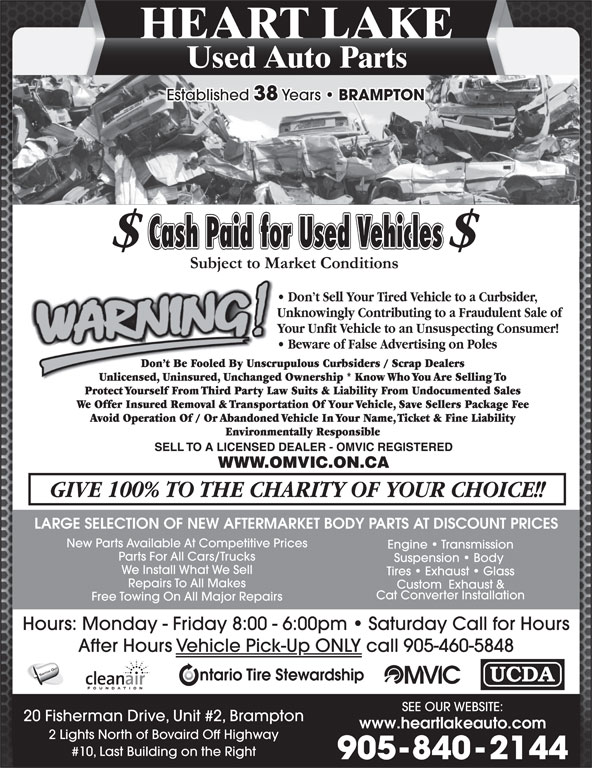 Heart Lake Used Auto Parts (905-840-2144) - Display Ad - Cat Converter Installation Free Towing On All Major Repairs Hours: Monday - Friday 8:00 - 6:00pm   Saturday Call for Hours After Hours Vehicle Pick-Up ONLY call 905-460-5848 SWITCH OUT SEE OUR WEBSITE: 20 Fisherman Drive, Unit #2, Brampton www.heartlakeauto.com 2 Lights North of Bovaird Off Highway #10, Last Building on the Right 905-840-2144 Custom  Exhaust & HEART LAKE Used Auto Parts Established 38 Years BRAMPTON LARGE SELECTION OF NEW AFTERMARKET BODY PARTS AT DISCOUNT PRICES New Parts Available At Competitive Prices Engine   Transmission Parts For All Cars/Trucks Suspension   Body We Install What We Sell Tires   Exhaust   Glass Repairs To All Makes