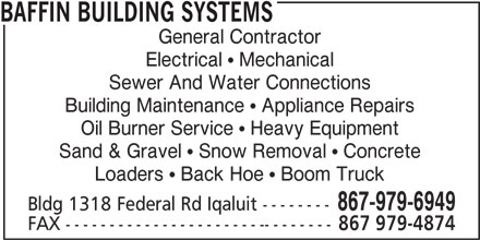 Baffin Building Systems (867-979-6949) - Display Ad - General Contractor Electrical   Mechanical Sewer And Water Connections Building Maintenance   Appliance Repairs BAFFIN BUILDING SYSTEMS Oil Burner Service   Heavy Equipment Sand & Gravel   Snow Removal   Concrete Loaders   Back Hoe   Boom Truck 867-979-6949 Bldg 1318 Federal Rd Iqaluit -------- FAX ------------------------------- 867 979-4874