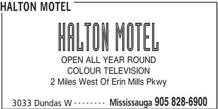 Halton Motel (905-828-6900) - Annonce illustrée======= - HALTON MOTEL OPEN ALL YEAR ROUND COLOUR TELEVISION 2 Miles West Of Erin Mills Pkwy -------- Mississauga 905 828-6900 3033 Dundas W