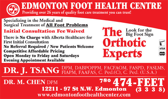 Edmonton Foot Health Centre (780-474-3338) - Display Ad - 8) www.edmontonfoothealthcenter.com EDMONTON FOOT HEALTH CENTRE Providing over 26 years of quality foot care treatment you can trust! Specializing in the Medical and Surgical Treatment of All Foot Problems Look for the Initial Consultation Fee Waived Big Foot Sign The There is No Charge with Alberta Healthcare for First Initial Consultation Orthotic No Referral Required / New Patients Welcome Competitive Affordable Pricing Open Monday to Friday and Saturdays Experts Evening Appointment Available DPM, DABPOPPM, FACFAOM, FASPD, FASLMS, DR. J. TSANG FIAPM, FAAFAS, C. Ped.(C), C. Ped. (U.S.A.) DR. M. CHEN DPM 12211 - 97 St N.W. Edmonton (333