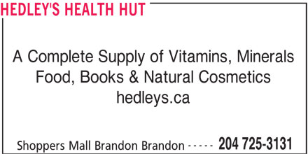 Hedley's Health Hut (204-725-3131) - Display Ad - HEDLEY'S HEALTH HUT A Complete Supply of Vitamins, Minerals Food, Books & Natural Cosmetics hedleys.ca ----- 204 725-3131 Shoppers Mall Brandon Brandon