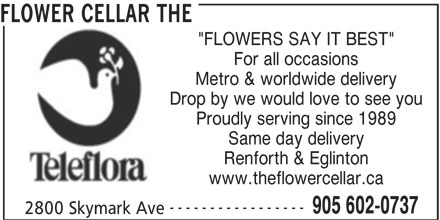 """The Flower Cellar (905-602-0737) - Display Ad - """"FLOWERS SAY IT BEST"""" FLOWER CELLAR THE For all occasions Metro & worldwide delivery Drop by we would love to see you Proudly serving since 1989 Same day delivery Renforth & Eglinton www.theflowercellar.ca ----------------- 905 602-0737 2800 Skymark Ave"""