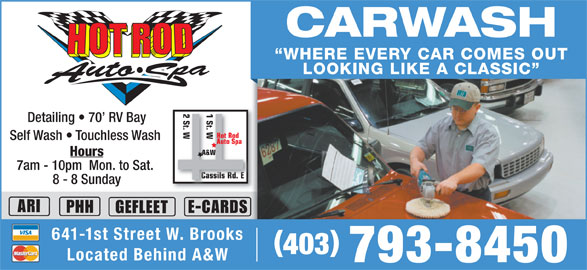 Hot Rod Auto Spa (403-793-8450) - Display Ad - CARWASH LOOKING LIKE A CLASSIC Detailing   70  RV Bay Self Wash   Touchless Wash Hours 7am - 10pm  Mon. to Sat. 8 - 8 Sunday ARI PHH E-CARDS GEFLEET 641-1st Street W. Brooks 403 Located Behind A&W 793-8450 WHERE EVERY CAR COMES OUT