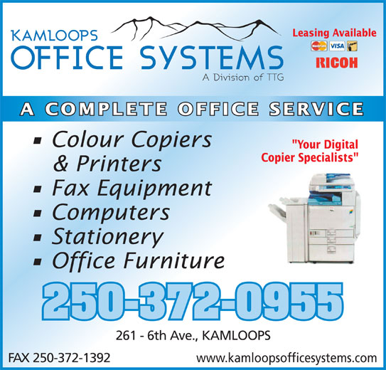 "Kamloops Office Systems Ltd (250-372-0955) - Annonce illustrée======= - Leasing Available A COMPLETE OFFICE SERVICE Colour Copiers ""Your Digital Copier Specialists"" & Printers Fax Equipment Computers Stationery Office Furniture 250-372-0955 261 - 6th Ave., KAMLOOPS www.kamloopsofficesystems.comFAX 250-372-1392"