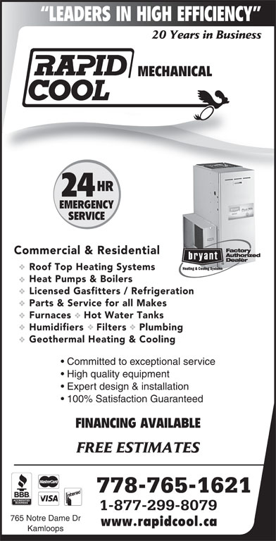 Rapid Cool Heating & Refrigeration (250-374-6858) - Display Ad - LEADERS IN HIGH EFFICIENCY 20 Years in Business MECHANICAL HR 24 EMERGENCY SERVICE Commercial & Residential Roof Top Heating Systems Heat Pumps & Boilers Licensed Gasfitters / Refrigeration Parts & Service for all Makes Furnaces    Hot Water Tanks Humidifiers    Filters    Plumbing Geothermal Heating & Cooling Committed to exceptional service High quality equipment Expert design & installation 100% Satisfaction Guaranteed FINANCING AVAILABLE FREE ESTIMATES 778-765-1621 1-877-299-8079 765 Notre Dame Dr www.rapidcool.ca Kamloops