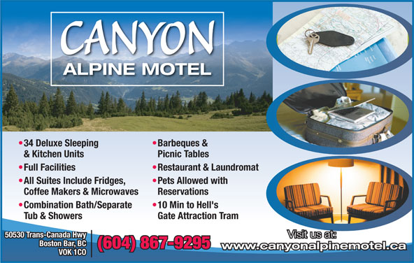 Canyon Alpine Motel (604-867-9295) - Display Ad - CANYON Restaurant & Laundromat  Full Facilities Pets Allowed with  All Suites Include Fridges, Reservations Coffee Makers & Microwaves 10 Min to Hell's  Combination Bath/Separate Gate Attraction Tram Tub & Showers 50530 Trans-Canada Hwy Visit us at: Boston Bar, BC (604) 867-9295 www.canyonalpinemotel.ca VOK 1CO ALPINE MOTEL Barbeques &  34 Deluxe Sleeping Picnic Tables & Kitchen Units