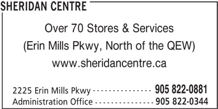 Sheridan Centre Information (905-822-0881) - Display Ad - Over 70 Stores & Services (Erin Mills Pkwy, North of the QEW) www.sheridancentre.ca --------------- 905 822-0881 2225 Erin Mills Pkwy 905 822-0344 Administration Office --------------- SHERIDAN CENTRE