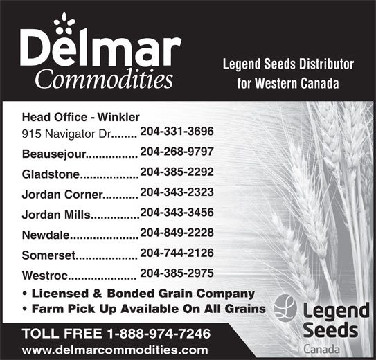 Delmar Commodities Ltd (204-331-3696) - Display Ad - Legend Seeds Distributor for Western Canada Head Office - Winkler 204-331-3696 915 Navigator Dr ........ 204-268-9797 Beausejour................ 204-385-2292 Gladstone.................. 204-343-2323 Jordan Corner........... 204-343-3456 Jordan Mills............... 204-849-2228 Newdale..................... 204-744-2126 Somerset................... 204-385-2975 Westroc..................... Licensed & Bonded Grain Company Farm Pick Up Available On All Grains TOLL FREE 1-888-974-7246 www.delmarcommodities.com Legend Seeds Distributor for Western Canada Head Office - Winkler 204-331-3696 915 Navigator Dr ........ 204-268-9797 Beausejour................ 204-385-2292 Gladstone.................. 204-343-2323 Jordan Corner........... 204-343-3456 Jordan Mills............... 204-849-2228 Newdale..................... 204-744-2126 Somerset................... 204-385-2975 Westroc..................... Licensed & Bonded Grain Company Farm Pick Up Available On All Grains TOLL FREE 1-888-974-7246 www.delmarcommodities.com
