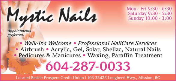 Mystic Nails (604-287-0033) - Display Ad - Mon - Fri 9:30 - 6:30 Saturday 9:30 - 5:30 Sunday 10:00 - 3:00 Appointments Appointments preferred.preferred. Walk-Ins Welcome   Professional NailCare Services Airbrush Acrylic, Gel, Solar, Shellac, Natural Nails Pedicures & Manicures Waxing, Paraffin Treatment 604-287-0033604-287-0033 Located Beside Prospera Credit Union 103-32423 Lougheed Hwy., Mission, BC