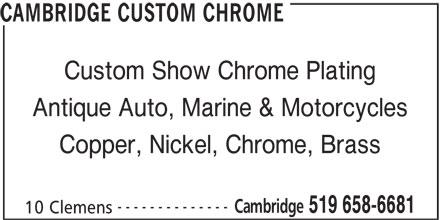 Cambridge Custom Chrome (519-658-6681) - Display Ad - CAMBRIDGE CUSTOM CHROME Custom Show Chrome Plating Antique Auto, Marine & Motorcycles Copper, Nickel, Chrome, Brass -------------- Cambridge 519 658-6681 10 Clemens