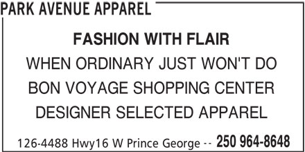 Park Avenue Apparel (250-964-8648) - Display Ad - PARK AVENUE APPAREL FASHION WITH FLAIR WHEN ORDINARY JUST WON'T DO BON VOYAGE SHOPPING CENTER DESIGNER SELECTED APPAREL -- 250 964-8648 126-4488 Hwy16 W Prince George