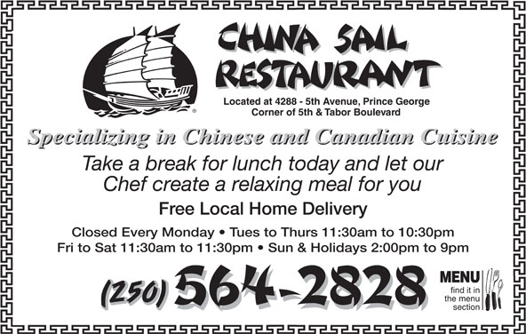 China Sail Restaurant (250-564-2828) - Display Ad - Corner of 5th & Tabor Boulevard Specializing in Chinese and Canadian Cuisine Take a break for lunch today and let our Chef create a relaxing meal for you Free Local Home Delivery Closed Every Monday   Tues to Thurs 11:30am to 10:30pm Located at 4288 - 5th Avenue, Prince George Fri to Sat 11:30am to 11:30pm   Sun & Holidays 2:00pm to 9pm MENU find it in the menu (250) section