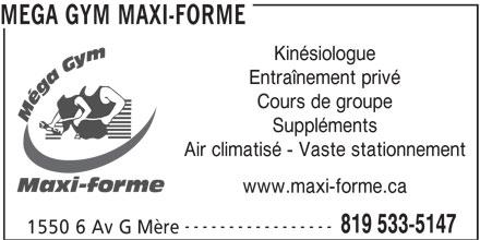 Mega Gym Maxi-Forme (819-533-5147) - Annonce illustrée======= - MEGA GYM MAXI-FORME Kinésiologue Entraînement privé Cours de groupe Suppléments Air climatisé - Vaste stationnement Maxi-forme www.maxi-forme.ca ----------------- 819 533-5147 1550 6 Av G Mère
