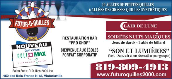 Salon Futur-O-Quilles 2000 (819-758-8211) - Annonce illustrée======= - 10 ALLÉES DE PETITES QUILLES 6 ALLÉES DE GROSSES QUILLES SYNTHÉTIQUES FUTUR-O-QUILLES LAIR DE LUNE SOIRÉES NUITS MAGIQUES 2000 RESTAURATION BAR Jeux de dards - Table de billard PRO SHOP NOUVEAU Golf virtuel BIENVENUE AUX ÉCOLES SON ET LUMIÈRES FORFAIT CORPORATIF (Ven. - Sam. soir et sur réservation pour groupes) 819-809-4913 Salon Futur-O-Quilles 2000 Inc www.futuroquilles2000.com 450 des Bois Francs N #2, Victoriaville