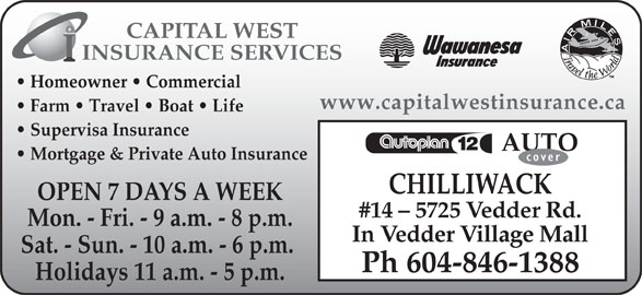 Capital West Insurance (604-846-1388) - Annonce illustrée======= - CAPITAL WEST INSURANCE SERVICES Homeowner   Commercial www.capitalwestinsurance.ca Farm   Travel   Boat   Life Supervisa Insurance AUTO Mortgage & Private Auto Insurance CHILLIWACK OPEN 7 DAYS A WEEK #14 - 5725 Vedder Rd. Mon. - Fri. - 9 a.m. - 8 p.m. In Vedder Village Mall Sat. - Sun. - 10 a.m. - 6 p.m. Ph 604-846-1388 Holidays 11 a.m. - 5 p.m.
