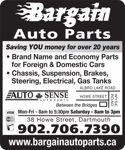 Bargain Auto Parts Ltd (902-464-1818) - Display Ad - Between the Bridges Mon-Fri - 8am to 5:30pm Saturday - 8am to 3pm 38 Howe Street, Dartmouth 902.706.7390 www.bargainautoparts.ca Auto Parts Saving YOU money for over 20 years Brand Name and Economy Parts for Foreign & Domestic Cars Chassis, Suspension, Brakes, Steering, Electrical, Gas Tanks ALBRO LAKE ROAD WYSEROAD HOWE STREET