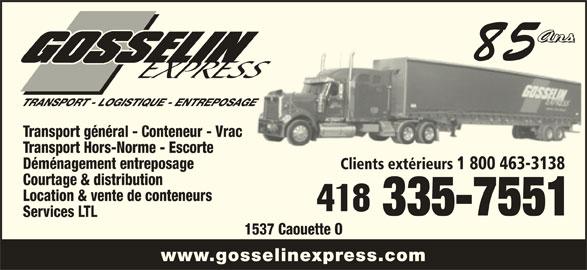 Transport Gosselin Express Ltée (418-335-7551) - Annonce illustrée======= - 85 TRANSPORT - LOGISTIQUE - ENTREPOSAGEAGE Transport général - Conteneur - Vrac Transport Hors-Norme - Escorte Déménagement entreposage Clients extérieurs 1 800 463-3138 Courtage & distribution Location & vente de conteneurs 335-7551 Services LTL 1537 Caouette O www.gosselinexpress.com
