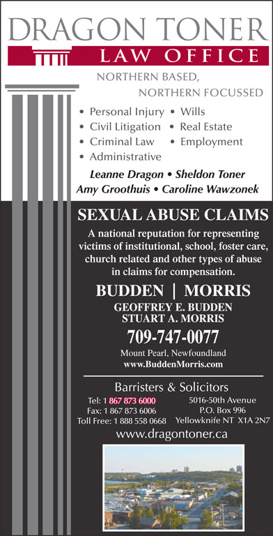 Dragon Toner Law Office (867-873-6000) - Display Ad - Personal Injury     Wills Civil Litigation      Real Estate Criminal Law         Employment Administrative Leanne Dragon   Sheldon Toner Amy Groothuis   Caroline Wawzonek SEXUAL ABUSE CLAIMS A national reputation for representing victims of institutional, school, foster care, church related and other types of abuse in claims for compensation. BUDDEN MORRIS 709-747-0077 Mount Pearl, Newfoundland www.BuddenMorris.com 5016-50th Avenue Tel: 1 867 873 6000 867 873 6000 P.O. Box 996 Fax: 1 867 873 6006 Yellowknife NT  X1A 2N7 Toll Free: 1 888 558 0668