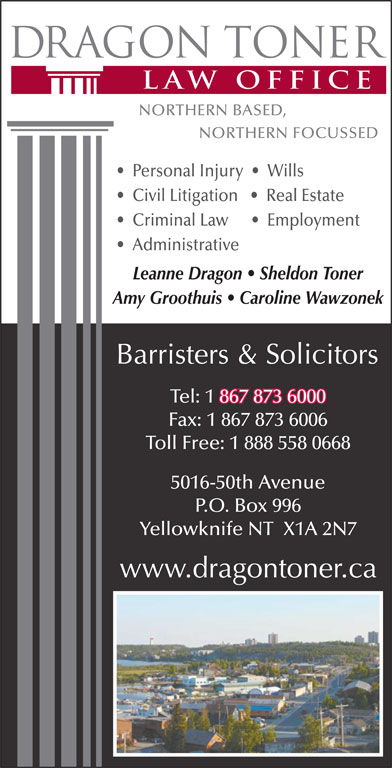 Dragon Toner Law Office (867-873-6000) - Display Ad - Yellowknife NT  X1A 2N7 P.O. Box 996 Personal Injury     Wills Civil Litigation      Real Estate Criminal Law         Employment Administrative Leanne Dragon   Sheldon Toner Amy Groothuis   Caroline Wawzonek Tel: 1 867 873 6000 867 873 6000 Fax: 1 867 873 6006 Toll Free: 1 888 558 0668 5016-50th Avenue Criminal Law         Employment Administrative Leanne Dragon   Sheldon Toner Amy Groothuis   Caroline Wawzonek Tel: 1 867 873 6000 867 873 6000 Fax: 1 867 873 6006 Toll Free: 1 888 558 0668 5016-50th Avenue P.O. Box 996 Yellowknife NT  X1A 2N7 Personal Injury     Wills Civil Litigation      Real Estate