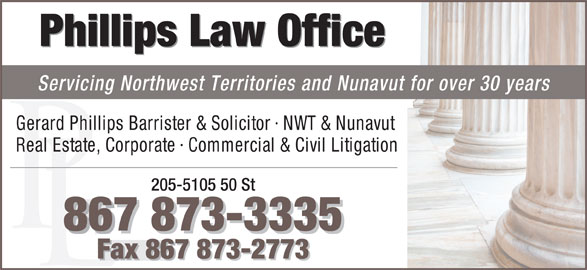 Phillips Law Office (867-873-3335) - Display Ad - Phillips Law Office Servicing Northwest Territories and Nunavut for over 30 years Gerard Phillips Barrister & Solicitor · NWT & Nunavut Real Estate, Corporate · Commercial & Civil Litigation 205-5105 50 St 867 873-3335 867 873-3335866 Fax 867 873-2773 Fax 867 873-2773Fax 86