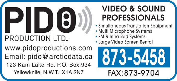 Pido Production Ltd (867-873-5458) - Display Ad - VIDEO & SOUND PROFESSIONALS Simultaneous Translation Equipment Multi Microphone Systems FM & Infra Red Systems Large Video Screen Rental www.pidoproductions.com 873-5458 123 Kam Lake Rd. P.O. Box 934 Yellowknife, N.W.T.  X1A 2N7 FAX:873-9704
