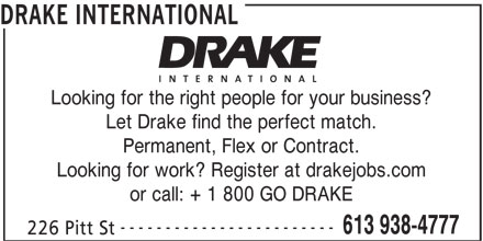 Drake International (613-938-4777) - Display Ad - DRAKE INTERNATIONAL Looking for the right people for your business? Let Drake find the perfect match. Permanent, Flex or Contract. Looking for work? Register at drakejobs.com or call: + 1 800 GO DRAKE ------------------------ 613 938-4777 226 Pitt St