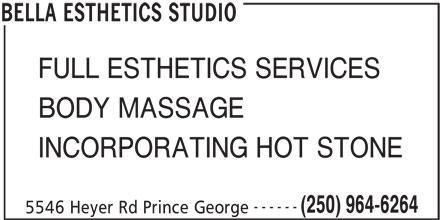 Bella Esthetics Studio (250-964-6264) - Annonce illustrée======= - FULL ESTHETICS SERVICES BODY MASSAGE INCORPORATING HOT STONE ------ (250) 964-6264 5546 Heyer Rd Prince George BELLA ESTHETICS STUDIO