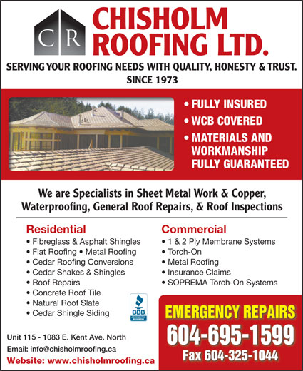 Chisholm Roofing Ltd (604-325-8099) - Display Ad - Roof Repairs SOPREMA Torch-On Systems Concrete Roof Tile Natural Roof Slate Cedar Shingle Siding EMERGENCY REPAIRS Unit 115 - 1083 E. Kent Ave. North 604-695-1599 Fax 604-325-1044 Website: www.chisholmroofing.ca CHISHOLM CR ROOFING LTD. SERVING YOUR ROOFING NEEDS WITH QUALITY, HONESTY & TRUST. SINCE 1973 FULLY INSURED WCB COVERED MATERIALS AND WORKMANSHIP FULLY GUARANTEED We are Specialists in Sheet Metal Work & Copper, Waterproofing, General Roof Repairs, & Roof Inspections Residential Commercial Fibreglass & Asphalt Shingles 1 & 2 Ply Membrane Systems Flat Roofing   Metal Roofing Torch-On Cedar Roofing Conversions Metal Roofing Cedar Shakes & Shingles Insurance Claims
