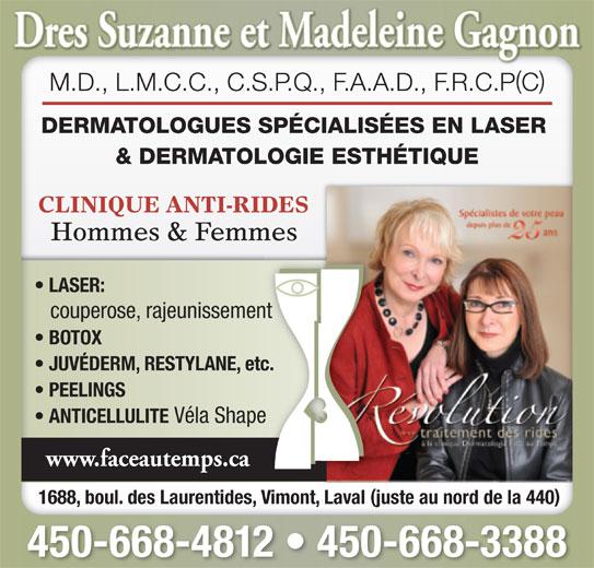 Dermatologie Face Au Temps Inc Drs (450-668-4812) - Annonce illustrée======= - () M.D., L.M.C.C., C.S.P.Q., F.A.A.D., F.R.C.PC DERMATOLOGUES SPÉCIALISÉES EN LASER & DERMATOLOGIE ESTHÉTIQUE CLINIQUE ANTI-RIDES Hommes & Femmes LASER: couperose, rajeunissement BOTOX JUVÉDERM, RESTYLANE, etc. PEELINGS ANTICELLULITE Véla Shape www.faceautemps.ca 1688, boul. des Laurentides, Vimont, Laval juste au nord de la 440 450-668-4812   450-668-3388