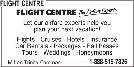 Flight Centre (1-888-515-7326) - Display Ad - Flights - Cruises - Hotels - Insurance FLIGHT CENTRE Let our airfare experts help you plan your next vacation! Car Rentals - Packages - Rail Passes Tours - Weddings - Honeymoons 1-888-515-7326 Milton Trinity Common-----------