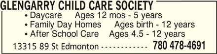 Glengarry Child Care Society (780-478-4691) - Display Ad - GLENGARRY CHILD CARE SOCIETYGLENGARRY CHILD CARE SOCIETY GLENGARRY CHILD CARE SOCIETY  Daycare     Ages 12 mos - 5 years  Family Day Homes     Ages birth - 12 years  After School Care    Ages 4.5 - 12 years 780 478-4691 13315 89 St Edmonton ------------