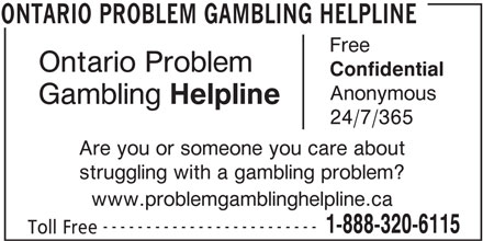 Ontario Problem Gambling Helpline (1-888-320-6115) - Display Ad - 1-888-320-6115 Toll Free ONTARIO PROBLEM GAMBLING HELPLINE Ontario Problem Anonymous Gambling Helpline 24/7/365 Are you or someone you care about struggling with a gambling problem? ------------------------- Confidential Free www.problemgamblinghelpline.ca