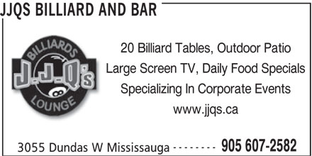 JJQ's Billiards and Lounge (905-607-2582) - Display Ad - Large Screen TV, Daily Food Specials Specializing In Corporate Events www.jjqs.ca -------- 905 607-2582 3055 Dundas W Mississauga JJQS BILLIARD AND BAR 20 Billiard Tables, Outdoor Patio