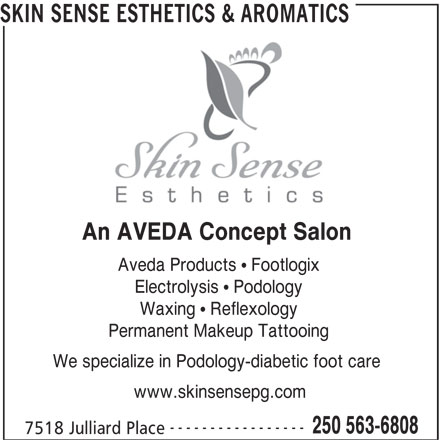 Skin Sense Esthetics & Aromatics (250-563-6808) - Annonce illustrée======= - Electrolysis   Podology Waxing   Reflexology Permanent Makeup Tattooing We specialize in Podology-diabetic foot care www.skinsensepg.com ----------------- 250 563-6808 7518 Julliard Place SKIN SENSE ESTHETICS & AROMATICS An AVEDA Concept Salon Aveda Products   Footlogix