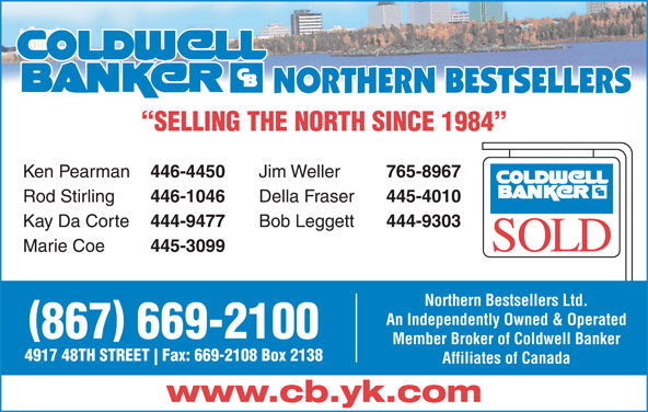 Coldwell Banker (867-669-2100) - Display Ad - Ken Pearman 446-4450 Jim Weller 765-8967 Rod Stirling 446-1046 Della Fraser 445-4010 Kay Da Corte 444-9477 Bob Leggett 444-9303 Marie Coe 445-3099 Northern Bestsellers Ltd. An Independently Owned & Operated 867 669-2100 Member Broker of Coldwell Banker 4917 48TH STREET Fax: 669-2108 Box 2138 Affiliates of Canada www.cb.yk.com SELLING THE NORTH SINCE 1984